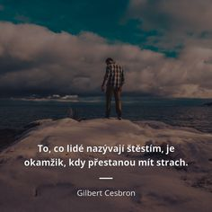 To, co lidé nazývají štěstím, je okamžik, kdy přestanou mít strach. - Gilbert Cesbron #lidé #strach #štěstí Motto, Love Quotes, Inspirational Quotes, Love Life, Slogan, Wise Words, Quotations, Wisdom, Positivity