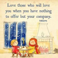 Love those who will love you when you have nothing to offer but your company.