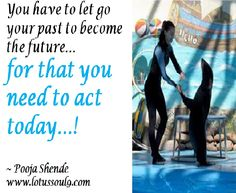 You have to let go your past to become the future… for that you need to act today…!