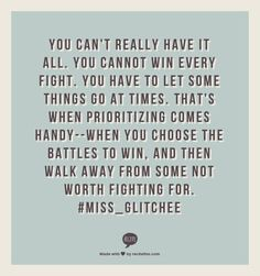 You can't really have it all.  You cannot win every fight.  You have to let some things go at times.  That's when prioritizing comes handy--when you choose the battles to win,  and then walk away from some not worth fighting for.    #miss_glitchee