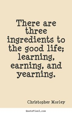 Christopher Morley Quotes - There are three ingredients to the good life; learning, earning, and yearning.