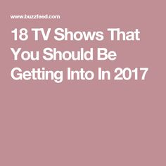 18 TV Shows That You Should Be Getting Into In 2017