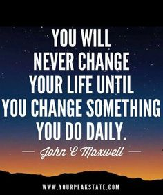 """You Will Never Change Your Life Until You Change Something You Do Daily.""-John C, Maxwell"