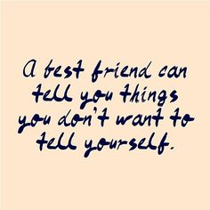 A best friend can tell you things you don't want to tell yourself  #friend #quotes