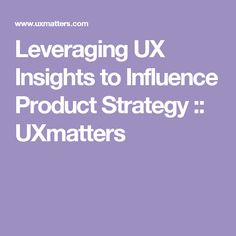 Leveraging UX Insights to Influence Product Strategy :: UXmatters