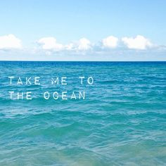 take me to the ocean <3 <3