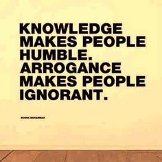 Knowledge makes people humble Arrogance makes people ignorant | Anonymous ART of Revolution
