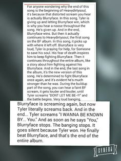 I FULLY SUPPORT THIS THEORY. finally just sat in the dark and listened to the entirety of Blurryface in order and WOW the evidence of Blurry in heavydirtysoul and goner are PROMINENT. especially in the loud crashing-banging-screaming-part in goner. That's when Blurryface is in the most anguish and is suffering the most... and you can hear it. There are a lot of different sounds in that part, but you can hear it. Stay street, stay alive. Power to the local dreamer. KEEP UP YOUR ALIVENESS |-/