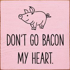 Don't Go Bacon My Heart. Wood Sign