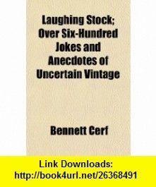 Laughing Stock; Over Six-Hundred Jokes and Anecdotes of Uncertain Vintage (9781150747038) Bennett Cerf , ISBN-10: 115074703X  , ISBN-13: 978-1150747038 ,  , tutorials , pdf , ebook , torrent , downloads , rapidshare , filesonic , hotfile , megaupload , fileserve