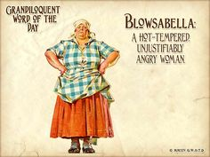 "Grandiloquent Word of the Day: Blowsabella (BLOWZ•uh•BEL•uh) Noun: A hot-tempered, unjustifiably angry woman (I ask, when is a woman ever unjustifiably angry?). Typically, the hot-tempered woman was described as a wench and lived as a servant of a wealthy family.  Used in a sentence: ""Berta wouldn't be such a blowsabella if she didn't have to deal with Charlie, Allan and Jake."""