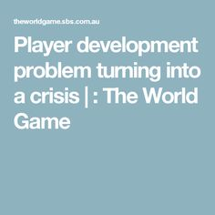 Player development problem turning into a crisis   : The World Game