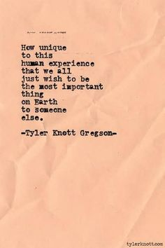 How unique to this human experience that we all just wish to be the most important thing on Earth to someone else. Typewriter Series by Tyler Knott Gregson Poem Quotes, Great Quotes, Words Quotes, Wise Words, Quotes To Live By, Life Quotes, Inspirational Quotes, Sayings, Crush Quotes