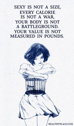 Quote on eating disorders: Sexy is not a size, every calorie is not a war, your body is not a battleground. Your value is not mesured is pounds.' www.HealthyPlace.com
