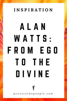 Alan Watts • Inspiration • From Ego to the Divine • Lecture • Zen • Wisdom • Peace to the People
