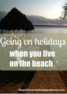 Going on holidays when you live on the beach