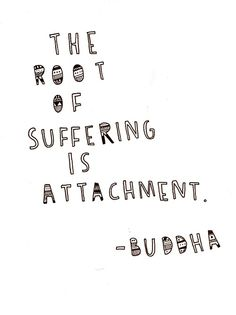 """The root of suffering is attachment."" -Buddha"