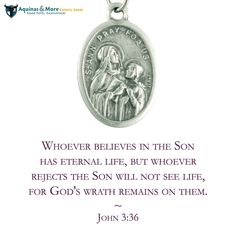 Whoever believes in the Son has eternal life, but whoever rejects the Son will not see life, for God's wrath remains on them. --John 3:36  Who is your favorite saint? Our patron saint medals are at 20% off all-month long.