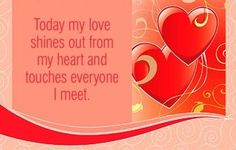 Today my love shines out from my heart and touches everyone I meet.  ~ Louise L. Hay
