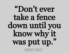 Don't ever take a fence down until you know why it was put up ~ Robert Frost. Interesting perspective ~Wise Words Of Wisdom, Inspiration & Motivation Words Quotes, Me Quotes, Motivational Quotes, Inspirational Quotes, Sayings, The Words, Great Quotes, Quotes To Live By, This Is Your Life