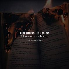 You turned the page, I burned the book. —via http://ift.tt/2eY7hg4