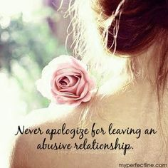 Never apologize for leaving an abusive relationship because you deserve better than that! #DomesticVIolence
