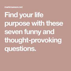 Find your life purpose with these seven funny and thought-provoking questions.