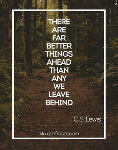 There are far better things ahead than any we leave behind - C.S. Lewis  #CS LEWIS #LEWIS #BETTER THINGS #BETTER #BEHIND #INSPIRATION #INSPIRATE #INSPIRE #INSPIRACIÓN #FRASES #FRASE #QUOTES #QUOTE #DILO CON FRASES...