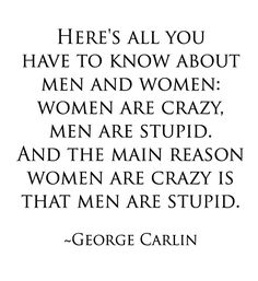 Here's all you have to know about men and women: women are crazy, men are stupid. And the main reason women are crazy is that men are stupid. ~George Carlin