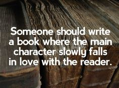 Someone should write a book where the main character slowly falls in love with the reader.