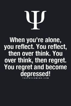 when you're alone, you reflect. you reflect then over think. you over think, then regret. you regret and become depressed!