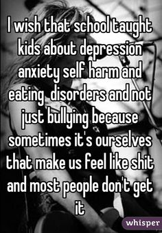I wish that school taught kids about depression anxiety self harm and eating disorders and not just bullying because sometimes it's ourselves that make us feel like shit and most people don't get it - Whisper We Are The World, In This World, Sad Quotes, Inspirational Quotes, Sadness Quotes, Famous Quotes, Daily Quotes, Motivational Quotes, Stop Bullying
