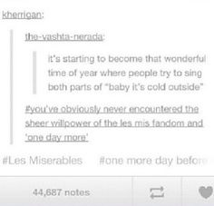 This is very true. You're not a true les mis fan unless you can sing ALL the parts of 'One Day More'