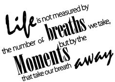 "Tattoo Ideas & Inspiration - Quotes & Sayings | ""Life is not measured by the number of breaths we take, but by the moments that take our breath away"" 