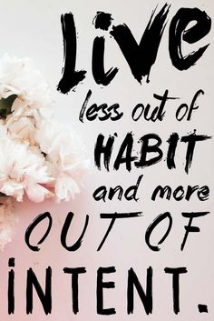 """Live less out of habit and more out of intent."""
