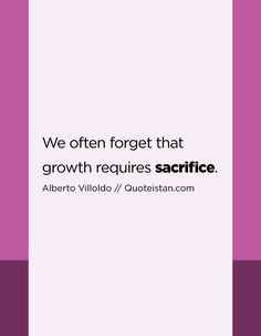 We often forget that growth requires sacrifice. Sacrifice Quotes, Me Quotes, Qoutes, Mother Teresa, Albert Einstein, True Stories, Forgiveness, Quote Of The Day, Forget