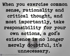 Atheism, Religion, God is Imaginary. When you exercise common sense, rationality and critical thought, and most importantly, take responsibility for your own actions, a god's existence is no longer merely doubtful, it's unnecessary.