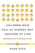 Children Who Fail at School but Succeed at Life : Lessons from Lives Well-lived  Mark Katz #DOEBibliography