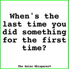 When's the last time you did something for the first time?