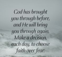Note to self > God has brought you through before, and He will bring you through again. Make a decision, each day, to choose faith over fear. ~Joel Osteen - I needed to be reminded of this ATM! Religious Quotes, Spiritual Quotes, Positive Quotes, Prayer Quotes, Bible Verses Quotes, Scriptures, Quotes On Faith, Faith Sayings, Faith Over Fear