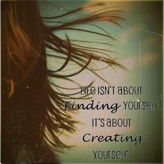 #Life isn't about finding #yourself it's about #creating yourself