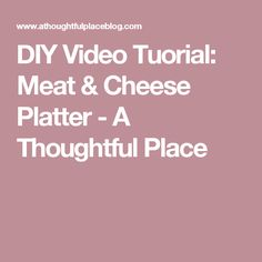 DIY Video Tuorial: Meat & Cheese Platter - A Thoughtful Place