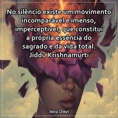 No silêncio existe um movimento incomparável e imenso, imperceptível, que constitui a própria essência do sagrado e da vida total. Jiddu Krishnamurti