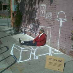 "Priceless Chair — Chair Blog ""A chalk artist used the sidewalk as his canvas and drew simple, yet realistic scenes around homeless individuals lying or sitting on the street. A sign asked for a $10 donation to the Weingart Center accompanied by the message: ""Text Them Home, text HOMELESS to 50555 and help the 50,000 Homeless in LA find a new place to call home."""