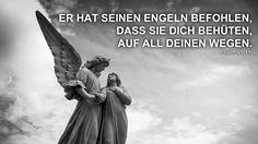 Er hat seinen Engeln befohlen, das sie dich behüten, auf all deinen Wegen. Psalm 91,11