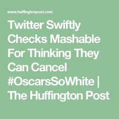 Twitter Swiftly Checks Mashable For Thinking They Can Cancel #OscarsSoWhite   The Huffington Post