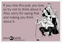 If you miss this putt, you lose, so try not to think about it.  Also, sorry for saying that and making you think about it.