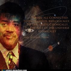 We are all connected to each other biologically, to the earth chemically and to the rest of the universe atomically. Neil deGrasse Tyson