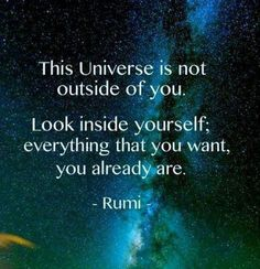 "RUMI: ""Do you know what you are?  You are a manuscript of a divine letter.  You are a mirror reflecting a noble face.   This universe is not outside of you.   Look inside yourself;  everything that you want,   you are already that."""