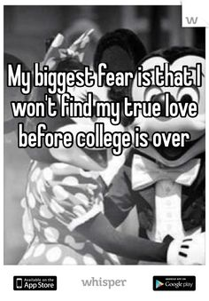 My biggest fear is that I won't find my true love before college is over